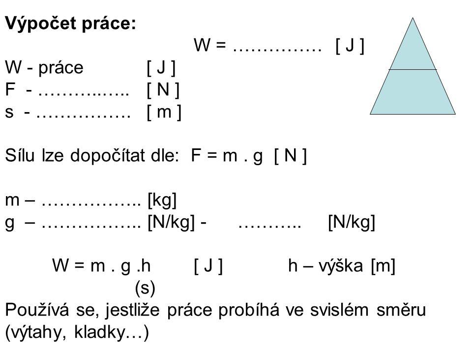 Výpočet práce: W = …………… [ J ] W - práce [ J ] F - ………..….. [ N ] s - ……………. [ m ] Sílu lze dopočítat dle: F = m . g [ N ]
